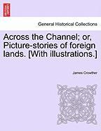 Across the Channel; Or, Picture-Stories of Foreign Lands. [With Illustrations.]