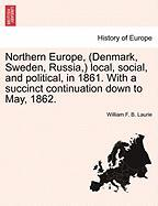 Northern Europe, (Denmark, Sweden, Russia, ) Local, Social, and Political, in 1861. with a Succinct Continuation Down to May, 1862.