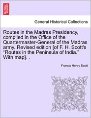 Routes In The Madras Presidency, Compiled In The Office Of The Quartermaster-General Of The Madras Army. Revised Edition [Of F. H. Scott's Routes In The Peninsula Of India. With Map]. . - Francis Henry Scott