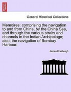 Horsburgh, James: Memoires: comprising the navigation to and from China, by the China Sea, and through the various straits and channels in the Indian Archipelago; also, the navigation of Bombay Harbour.