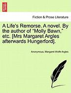 """A Life's Remorse. a Novel. by the Author of """"Molly Bawn,"""" Etc. [Mrs Margaret Argles Afterwards Hungerford]."""