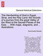 The Handwriting of God in Egypt, Sinai, and the Holy Land: The Records of a Journey from the Great Valley of the West to the Sacred Places of the East