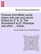 Pictures from Bible Lands Drawn with Pen and Pencil. Edited by S. G. G. the Illustrations by E. Whymper and Other ... Artists.