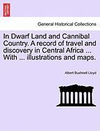 In Dwarf Land and Cannibal Country. a Record of Travel and Discovery in Central Africa ... with ... Illustrations and Maps.