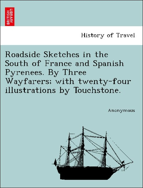 Roadside Sketches in the South of France and Spanish Pyrenees. By Three Wayfarers; with twenty-four illustrations by Touchstone. als Taschenbuch v...