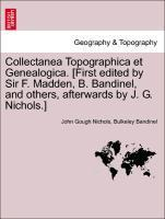 Collectanea Topographica et Genealogica. [First edited by Sir F. Madden, B. Bandinel, and others, afterwards by J. G. Nichols.] Vol. II.