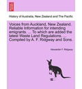Voices from Auckland, New Zealand. Reliable Information for Intending Emigrants. ... to Which Are Added the Latest Waste Land Regulations. ... Compiled by A. F. Ridgway and Sons. - Alexander F Ridgway