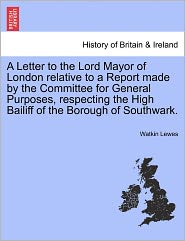A Letter To The Lord Mayor Of London Relative To A Report Made By The Committee For General Purposes, Respecting The High Bailiff Of The Borough Of Southwark. - Watkin Lewes