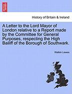 A  Letter to the Lord Mayor of London Relative to a Report Made by the Committee for General Purposes, Respecting the High Bailiff of the Borough of