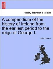 A Compendium Of The History Of Ireland From The Earliest Period To The Reign Of George I. - John Lawless