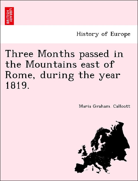 Three Months passed in the Mountains east of Rome, during the year 1819. als Taschenbuch von Maria Graham. Callcott - British Library, Historical Print Editions