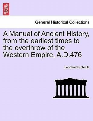 A Manual of Ancient History, from the earliest times to the overthrow of the Western Empire, A.D.476 als Taschenbuch von Leonhard Schmitz