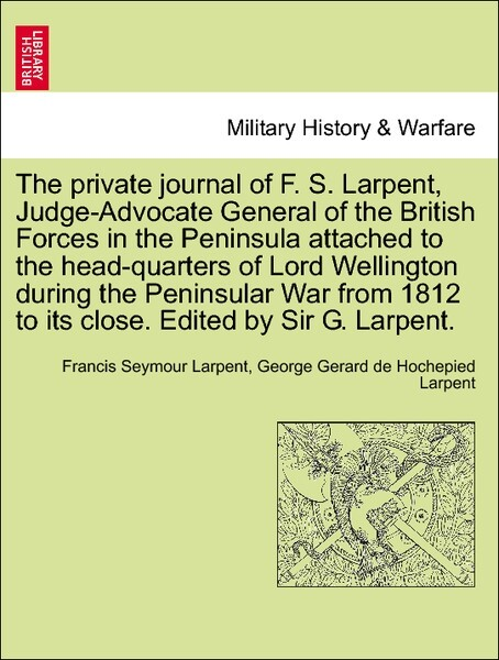 The private journal of F. S. Larpent, Judge-Advocate General of the British Forces in the Peninsula attached to the head-quarters of Lord Wellingt...