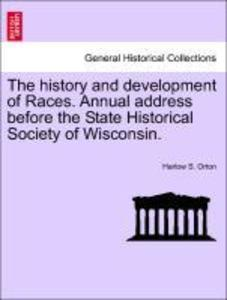 The history and development of Races. Annual address before the State Historical Society of Wisconsin. als Taschenbuch von Harlow S. Orton