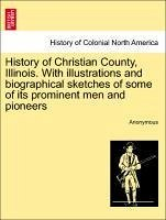 History of Christian County, Illinois. With illustrations and biographical sketches of some of its prominent men and pioneers - Anonymous