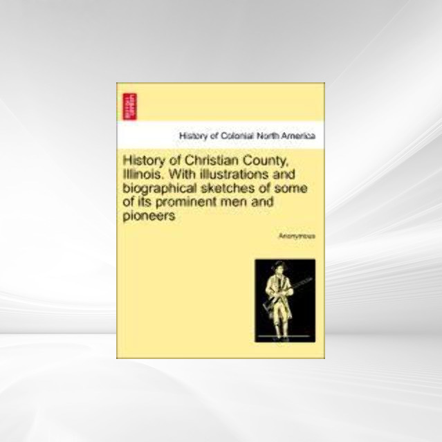 History of Christian County, Illinois. With illustrations and biographical sketches of some of its prominent men and pioneers als Taschenbuch von ... - British Library, Historical Print Editions