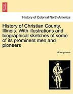 History of Christian County, Illinois. with Illustrations and Biographical Sketches of Some of Its Prominent Men and Pioneers