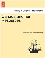 Canada And Her Resources - Charles Newhouse Armstrong