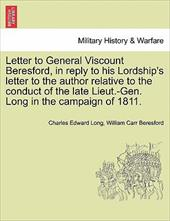 Letter to General Viscount Beresford, in Reply to His Lordship's Letter to the Author Relative to the Conduct of the Late Lieut.-G - Long, Charles Edward / Beresford, William Carr