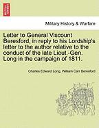 Letter to General Viscount Beresford, in Reply to His Lordship's Letter to the Author Relative to the Conduct of the Late Lieut.-Gen. Long in the Camp