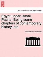 Egypt Under Ismail Pacha. Being Some Chapters of Contemporary History, Etc.