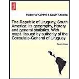 The Republic of Uruguay, South America; Its Geography, History and General Statistics. with Maps. Issued by Authority of the Consulate-General of Urug - Anonymous
