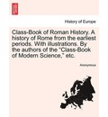 Class-Book of Roman History. a History of Rome from the Earliest Periods. with Illustrations. by the Authors of the