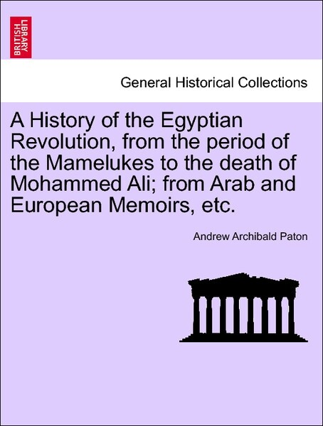 A History of the Egyptian Revolution, from the period of the Mamelukes to the death of Mohammed Ali; from Arab and European Memoirs, etc. VOL. II ...