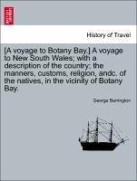 A voyage to Botany Bay.] A voyage to New South Wales with a description of the country the manners, customs, religion, andc. of the natives, in the vicinity of Botany Bay. - Barrington, George