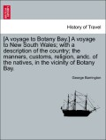 Barrington, George: [A voyage to Botany Bay.] A voyage to New South Wales; with a description of the country; the manners, customs, religion, andc. of the natives, in the vicinity of Botany Bay.