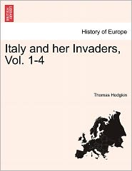 Italy And Her Invaders, Vol. 1-4 - Thomas Hodgkin