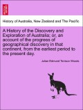 Woods, Julian Edmund Tenison: A History of the Discovery and Exploration of Australia; or, an account of the progress of geographical discovery in that continent, from the earliest period to the present day. Vol. I.