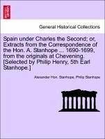 Spain under Charles the Second or, Extracts from the Correspondence of the Hon. A. Stanhope ... 1690-1699, from the originals at Chevening. [Selected by Philip Henry, 5th Earl Stanhope.] - Stanhope, Alexander Hon. Stanhope, Philip