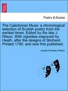 Ritson, Joseph Antiquary: The Caledonian Muse: a chronological selection of Scotish poetry from the earliest times. Edited by the late J. Ritson. With vignettes engraved by Heath, after the designs of Stothard. Printed 1785: and now first published.