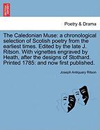 The Caledonian Muse: A Chronological Selection of Scotish Poetry from the Earliest Times. Edited by the Late J. Ritson. with Vignettes Engr