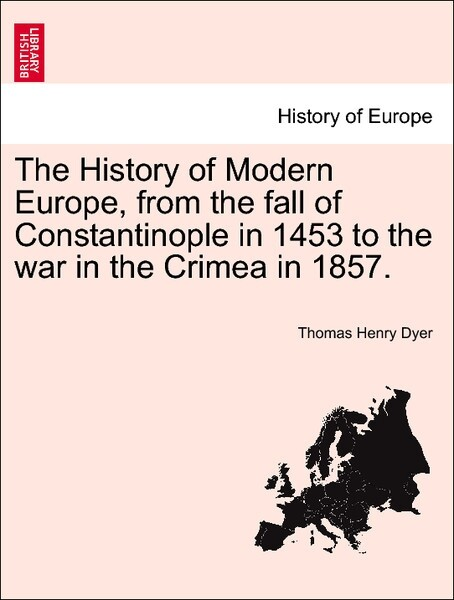 The History of Modern Europe, from the fall of Constantinople in 1453 to the war in the Crimea in 1857. VOL. V als Taschenbuch von Thomas Henry Dyer