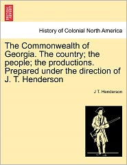 The Commonwealth Of Georgia. The Country; The People; The Productions. Prepared Under The Direction Of J. T. Henderson - J T. Henderson