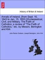 Annals of Ireland, [from Sept. 16, 1643 to Jan. 15, 1653,] Ecclesiastical, Civil, and Military. The Faith of Catholics: a review of
