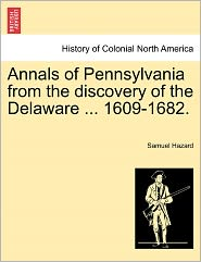 Annals Of Pennsylvania From The Discovery Of The Delaware ... 1609-1682. - Samuel Hazard