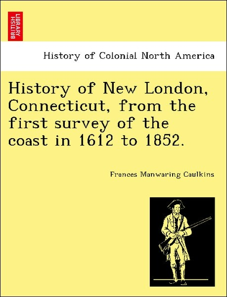 History of New London, Connecticut, from the first survey of the coast in 1612 to 1852. als Taschenbuch von Frances Manwaring Caulkins - British Library, Historical Print Editions
