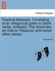 Poetical Attempts. Consisting of an allegorical poem in blank verse, entituled, The Sciences; an Ode to Pleasure; and some other pieces. - Anonymous
