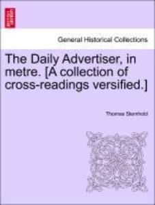 The Daily Advertiser, in metre. [A collection of cross-readings versified.] als Taschenbuch von Thomas Sternhold - British Library, Historical Print Editions
