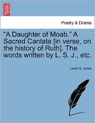 A Daughter Of Moab. A Sacred Cantata [In Verse, On The History Of Ruth]. The Words Written By L. S. J., Etc. - Lewis S. Jones
