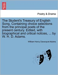 The Student's Treasury Of English Song. Containing Choice Selections From The Principal Poets Of The Present Century. Edited, With Biographical And Critical Notices, ... By W. H. D. Adams. - William Henry Davenport Adams