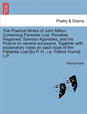 The Poetical Works Of John Milton. Containing Paradise Lost. Paradise Regained. Samson Agonistes, And His Poems On Several Occasions. Together With Explanatory Notes On Each Book Of The Paradise Lost [By P. H, I.E. Patrick Hume]. L.P.