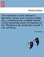 """The translation of the blessed S. Barnards verses (Cur mundus militat, etc.), conteining the vnstable felicitie of this wayfaring world. [A fragment ... """"Rhythmus de contemptu mundi.""""] Lat. and Eng."""