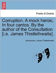 Corruption. A mock heroic. In four cantos. By the author of the Consultation [i.e. James Thistlethwaite]. - Anonymous, James Thistlethwaite