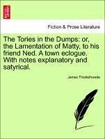 The Tories in the Dumps: or, the Lamentation of Matty, to his friend Ned. A town eclogue. With notes explanatory and satyrical. - Thistlethwaite, James