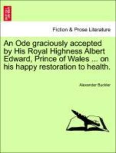 An Ode graciously accepted by His Royal Highness Albert Edward, Prince of Wales ... on his happy restoration to health. als Taschenbuch von Alexan...