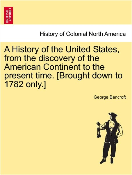 A History of the United States, from the discovery of the American Continent to the present time. [Brought down to 1782 only.] Vol. I als Taschenb...